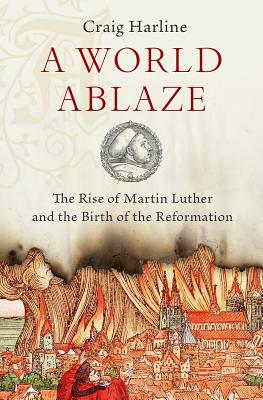 Image for A World Ablaze: The Rise of Martin Luther and the Birth of the Reformation