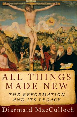 All Things Made New: The Reformation and Its Legacy, Diarmaid MacCulloch