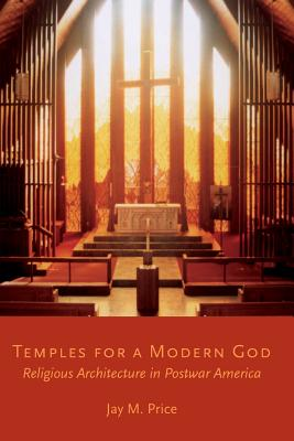 Temples for a Modern God: Religious Architecture in Postwar America, Jay M. Price