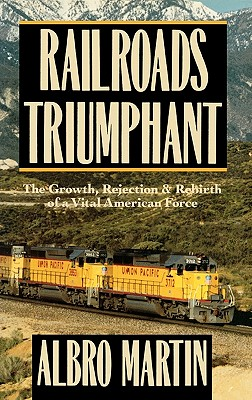 Railroads Triumphant : The Growth, Rejection, and Rebirth of a Vital American Force, Martin, Albro