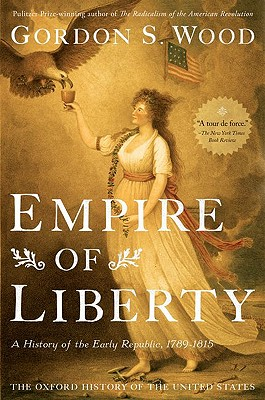 Empire of Liberty: A History of the Early Republic, 1789-1815 (Oxford History of the United States), Wood, Gordon S.