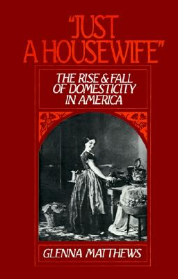 """Image for """"Just a Housewife"""": The Rise and Fall of Domesticity in America"""