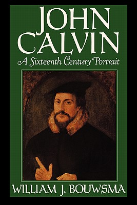 John Calvin: A Sixteenth-Century Portrait, Bouwsma, William J.