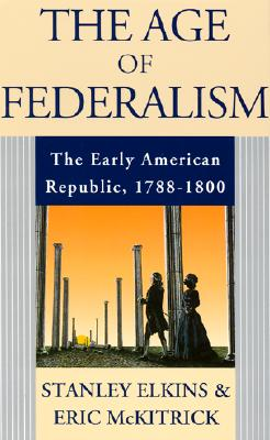 The Age of Federalism - The Early American Republic, 1788 - 1800, Elkins, Stanley; McKitrick, Eric