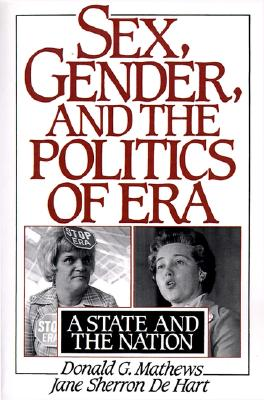 Sex, Gender, and the Politics of ERA: A State and the Nation, Donald G. Mathews; Jane S. De Hart
