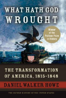 What Hath God Wrought: The Transformation of America, 1815-1848 (The Oxford History of the United States, Vol. 5), Daniel Walker Howe