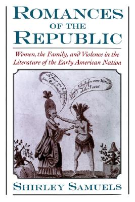 Image for Romances of the Republic: Women, the Family, and Violence in the Literature of the Early American Nation