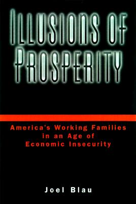 Illusions of Prosperity: America's Working Families in an Age of Economic Insecurity, Blau, Joel