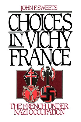 Choices in Vichy France: The French Under Nazi Occupation, Sweets, John F.