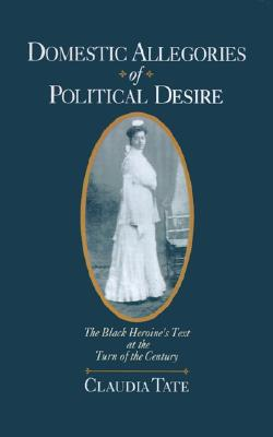 Domestic Allegories of Political Desire: The Black Heroine's Text at the Turn of the Century, Tate, Claudia