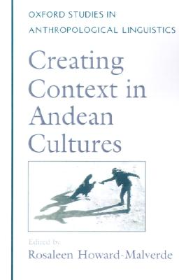 Image for Creating Context in Andean Cultures (Oxford Studies in Anthropological Linguistics)