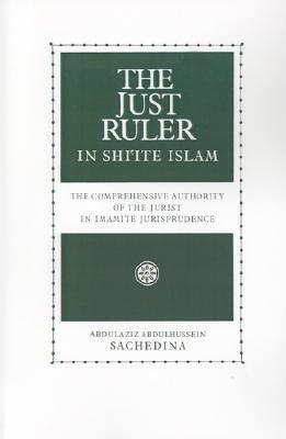 The Just Ruler (Al-Sultan Al-Adil) in Shi'Ite Islam: The Comprehensive Authority of the Jurist in Imamite Jurisprudence, Sachedina, Abdulaziz Abdulhussein