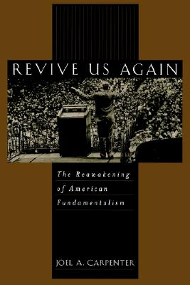 Revive Us Again : The Reawakening of American Fundamentalism, JOEL A. CARPENTER