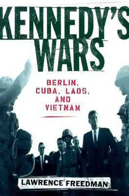 Kennedy's Wars: Berlin, Cuba, Laos, and Vietnam, Freedman, Lawrence