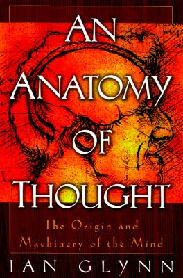 An Anatomy of Thought: The Origin and Machinery of the Mind, Glynn, Ian