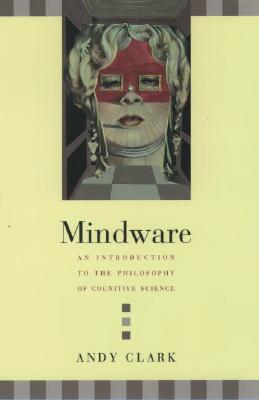 Mindware: An Introduction to the Philosophy of Cognitive Science, Clark, Andy