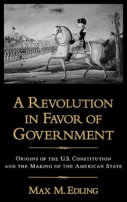 A Revolution in Favor of Government: Origins of the U.S. Constitution and the Making of the American State, Edling, Max M.