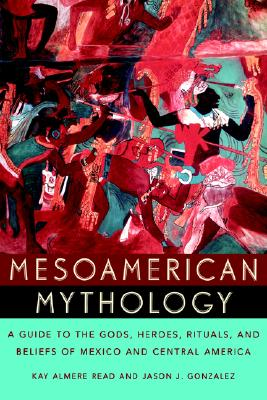 Image for Mesoamerican Mythology: A Guide to the Gods, Heroes, Rituals, and Beliefs of Mexico and Central America