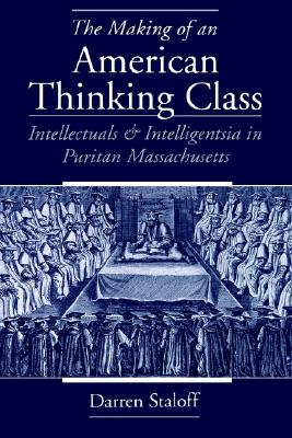 The Making of an American Thinking Class: Intellectuals and Intelligentsia in Puritan Massachusetts, Darren Staloff