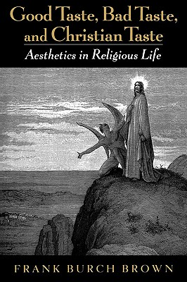 Image for Good Taste, Bad Taste, & Christian Taste : Aesthetics in Religious Life