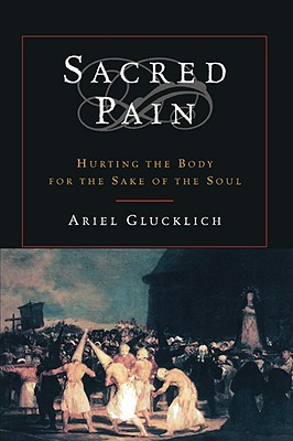 Sacred Pain: Hurting the Body for the Sake of the Soul, Glucklich, Ariel