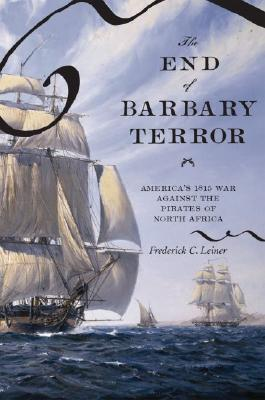 The End of Barbary Terror: America's 1815 War against the Pirates of North Africa, Leiner, Frederick C.