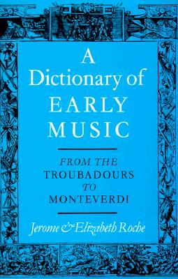 A Dictionary of Early Music: From The Troubadours to Monteverdi, Roche, Jerome; Roche, Elizabeth