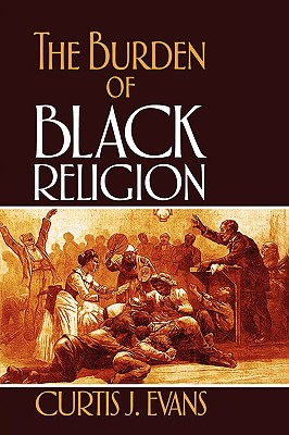 The Burden of Black Religion, Evans, Curtis J.