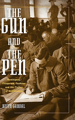 Image for Gun and the Pen: Hemingway, Fitzgerald, Faulkner, and the Fiction of Mobilization, The