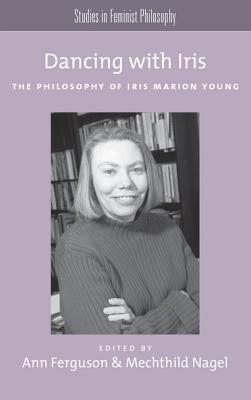 Dancing with Iris: The Philosophy of Iris Marion Young (Studies in Feminist Philosophy)