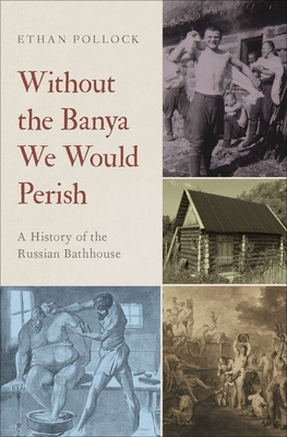 Image for Without the Banya We Would Perish: A History of the Russian Bathhouse