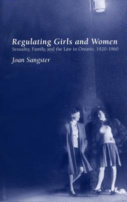 Image for Regulating Girls and Women: Sexuality, Family, and the Law in Ontario, 1920-1960