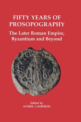 Image for Fifty Years of Prosopography: The Later Roman Empire, Byzantium and Beyond (Proceedings of the British Academy)