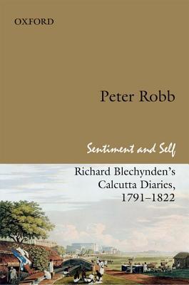 Sentiment and Self: Richard Blechynden's Calcutta Diaries, 1791-1822, Robb, Peter