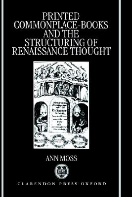 Printed Commonplace-Books and the Structuring of Renaissance Thought, Moss, Ann