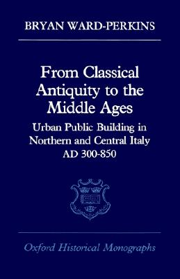 Image for From Classical Antiquity to the Middle Ages: Public Building in Northern and Central Italy, AD 300-850 (Oxford Historical Monographs)