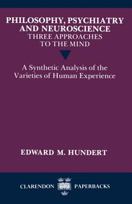 Image for Philosophy, Psychiatry and Neuroscience--Three Approaches to the Mind: A Synthetic Analysis of the Varieties of Human Experience (Clarendon Paperbacks)