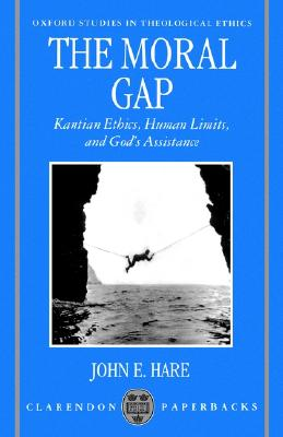 The Moral Gap: Kantian Ethics, Human Limits, and God's Assistance (Oxford Studies in Theological Ethics), Hare, John E.