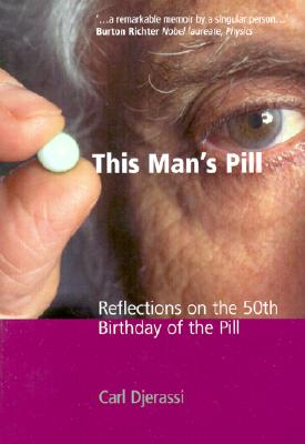 This Man's Pill: Reflections on the 50th Birthday of the Pill, Djerassi, Carl
