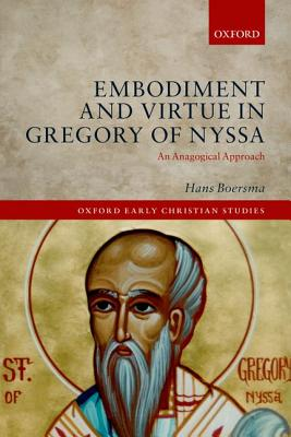 Embodiment and Virtue in Gregory of Nyssa: An Anagogical Approach (Oxford Early Christian Studies), Hans Boersma