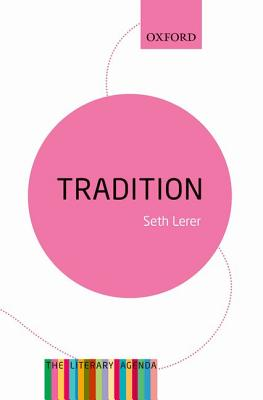 Tradition: A Feeling for the Literary Past: The Literary Agenda, Lerer, Seth