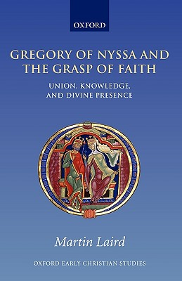 Gregory of Nyssa and the Grasp of Faith: Union, Knowledge, and Divine Presence (Oxford Early Christian Studies), Martin Laird