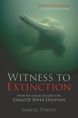 Witness to Extinction: How we failed to save the Yangtze River Dolphin, Turvey, S.