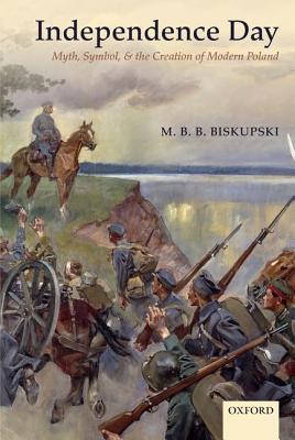 Independence Day: Myth, Symbol, and the Creation of Modern Poland, Biskupski, M. B. B.