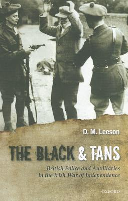 The Black and Tans: British Police and Auxiliaries in the Irish War of Independence, 1920-1, Leeson, D. M.