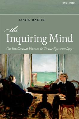 The Inquiring Mind: On Intellectual Virtues and Virtue Epistemology, Baehr, Jason
