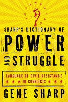 Sharp's Dictionary of Power and Struggle: Language of Civil Resistance in Conflicts, Sharp, Gene