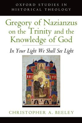Image for Gregory of Nazianzus on the Trinity and the Knowledge of God: In Your Light We Shall See Light (Oxford Studies in Historical Theology)