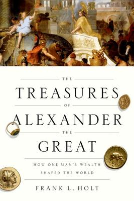 Image for The Treasures of Alexander the Great: How One Man's Wealth Shaped the World (Onassis Series in Hellenic Culture)