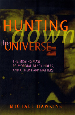 Hunting Down the Universe: The Missing Mass, Primordial Black Holes, and Other Dark Matters, Hawkins, Michael